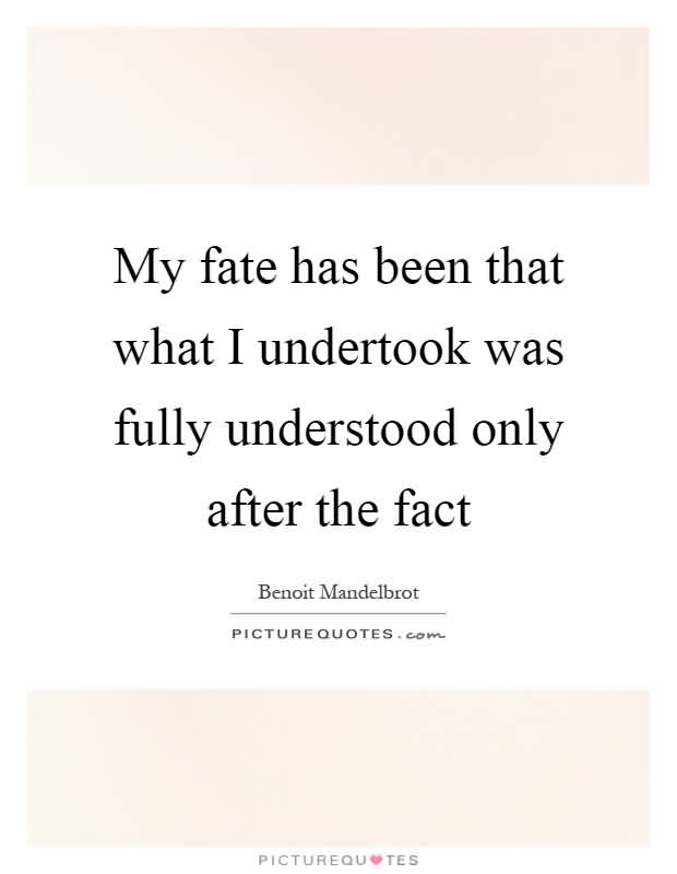 My fate has been that what I undertook was fully understood only after the fact. Benoit Mandelbrot