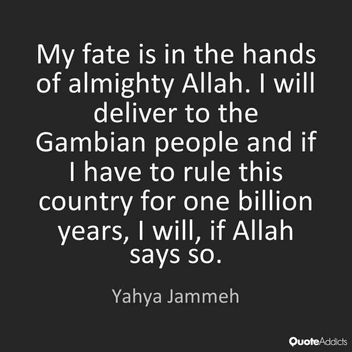 My fate is in the hands of almighty Allah. I will deliver to the Gambian people and if I have to rule this country for one billion years, I will, if Allah says so. Yahya Jammeh
