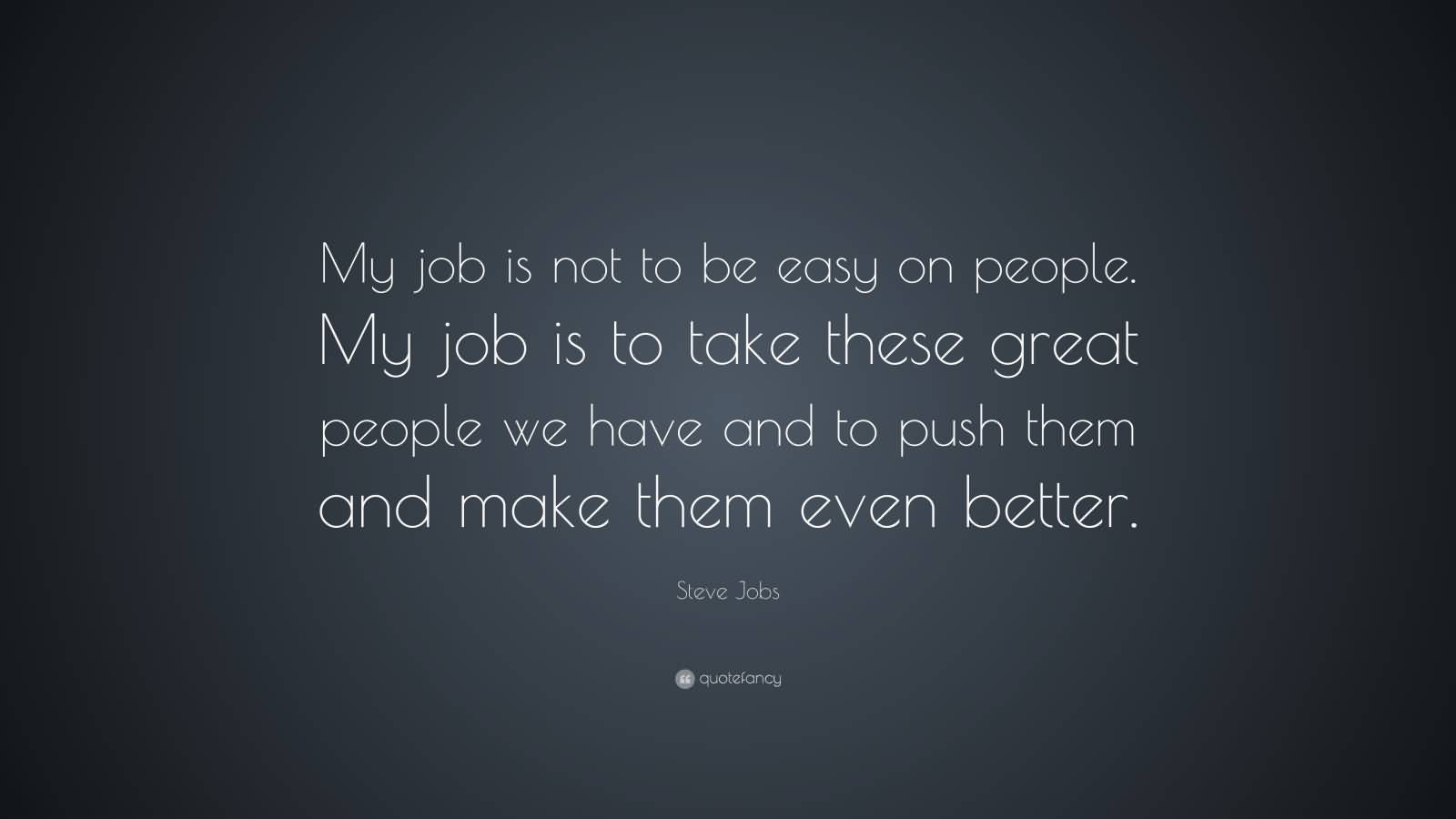 My job is not to be easy on people. My job is to take these great people we have and to push them and make them even better.Steve Jobs
