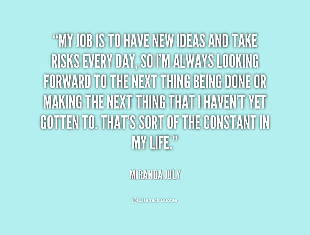 My job is to have new ideas and take risks every day, so I'm always looking forward to the next thing being done or making .Miranda July