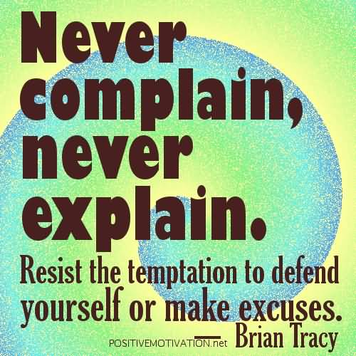 Never Complain Never Explain Resist The Temptation Of Defend - Brian Tracy