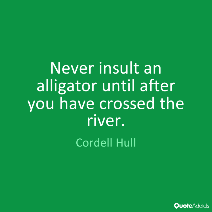 Never insult an alligator until after you have crossed the river. Cordell Hull