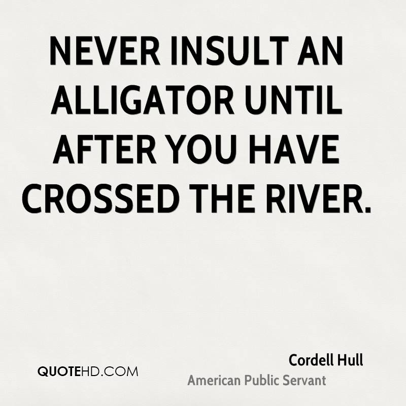 Never insult an alligator until after you have crossed the river.Cordell Hull