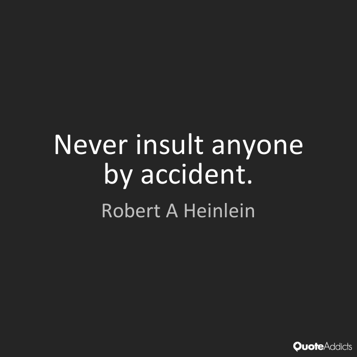 Never insult anyone by accident. Robert A. Heinlein