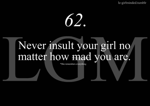Never insult your girl no matter how mad you are