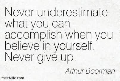 Never underestimate what you can accomplish when you believe in yourself - Arthur Boorman