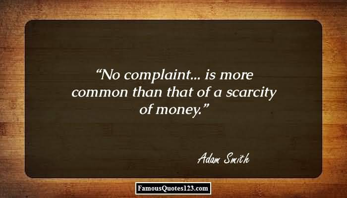 No Complaint Is More Common Than That Of A Scarcity Of Money - Adam Smith
