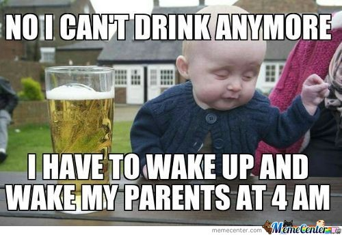 No I Can't Drink Anymore I Have To Wake Up And Wake My Parents At 4 Am