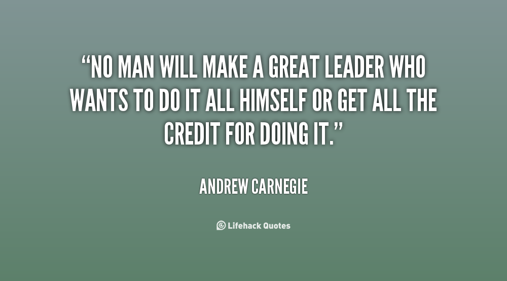 No man will make a great leader who wants to do it all himself or get all the credit for doing it