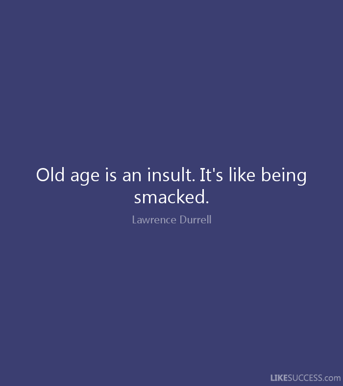 Old age is an insult. It's like being smacked. Lawrence Durrell