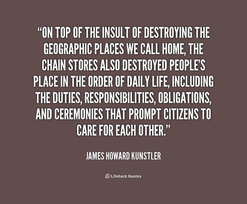 On top of the insult of destroying the geographic places we call home, the chain stores also destroyed people's place in the - James Howard Kunstler