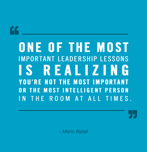 One of the most important leadership lessons is realizing you're not the most important or the most intelligent person in the room at all times - Mario Batali