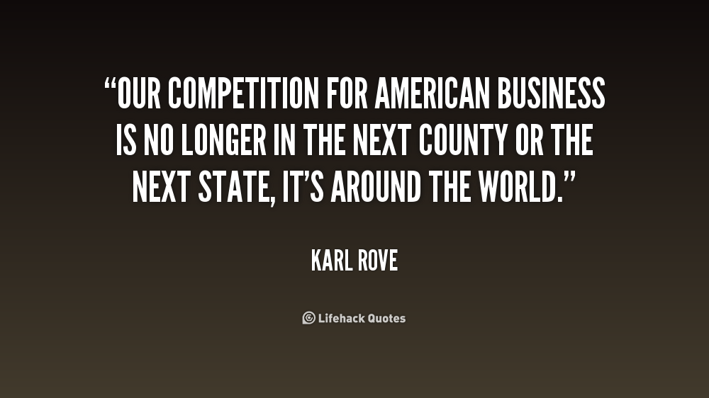 Our competition for American business is no longer in the next - Karl Rove