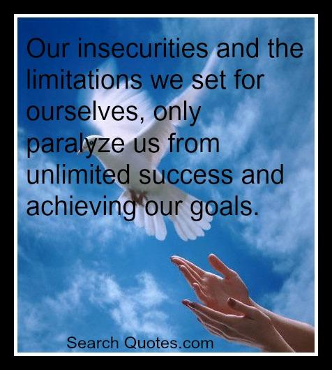 Our insecurities and the limitations we set for ourselves only paralyze us from unlimited success and achieving our goals