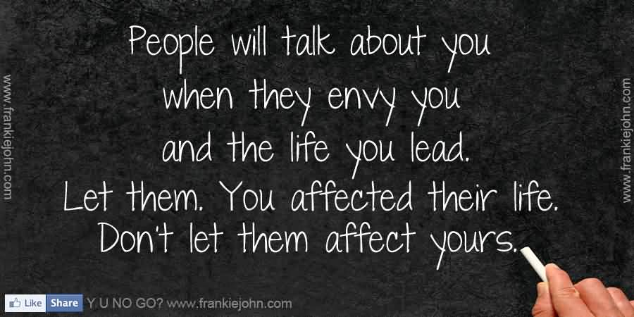 People will talk about you when they envy you and the life you lead. Let them. You affected their life. Don't let them affect yours