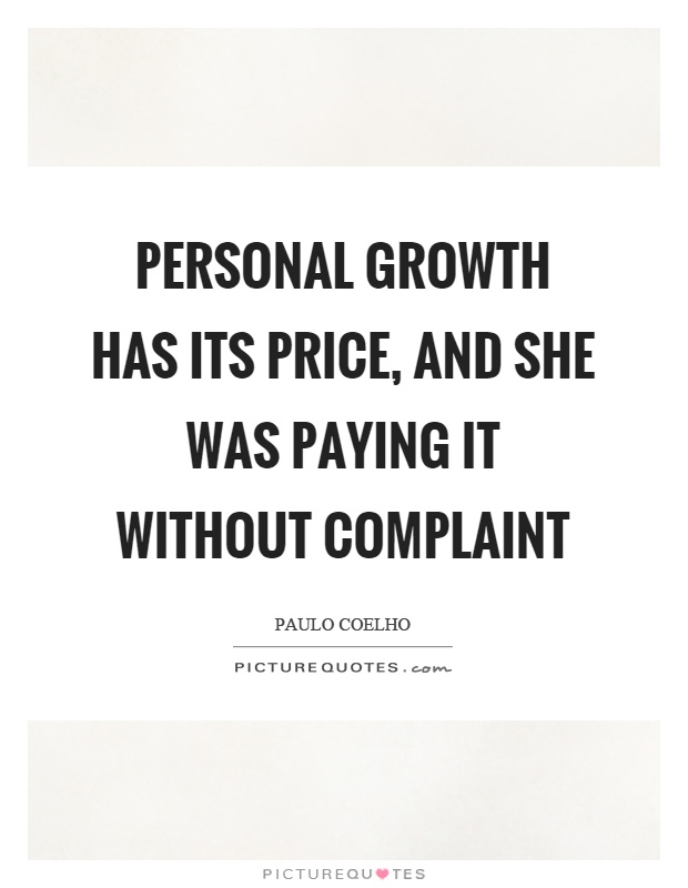 Personal growth has its price, and she was paying it without complaint - Paulo Coelho