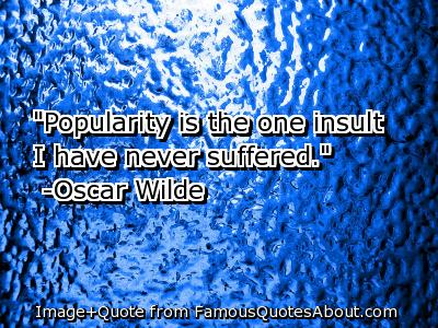 Popularity Is the One Insult I Have Never Suffered.Oscar Wilde