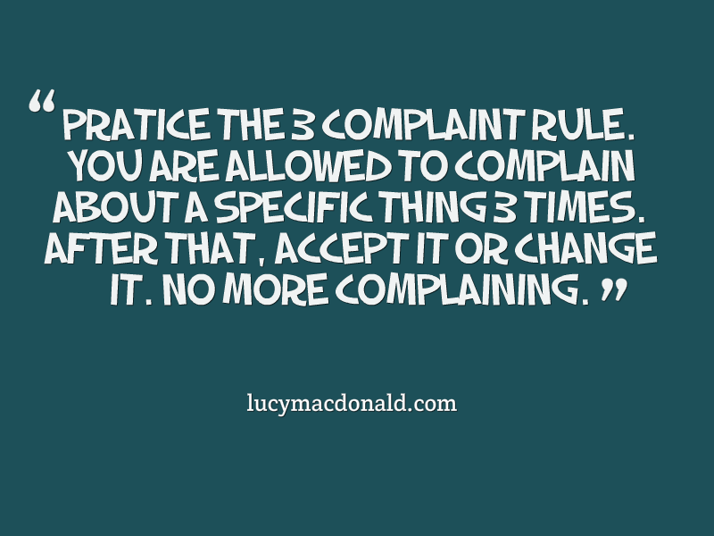 Practice the 3 complaint rule. You are allowed to complain about a specific thing 3 times.After that, accept it or change