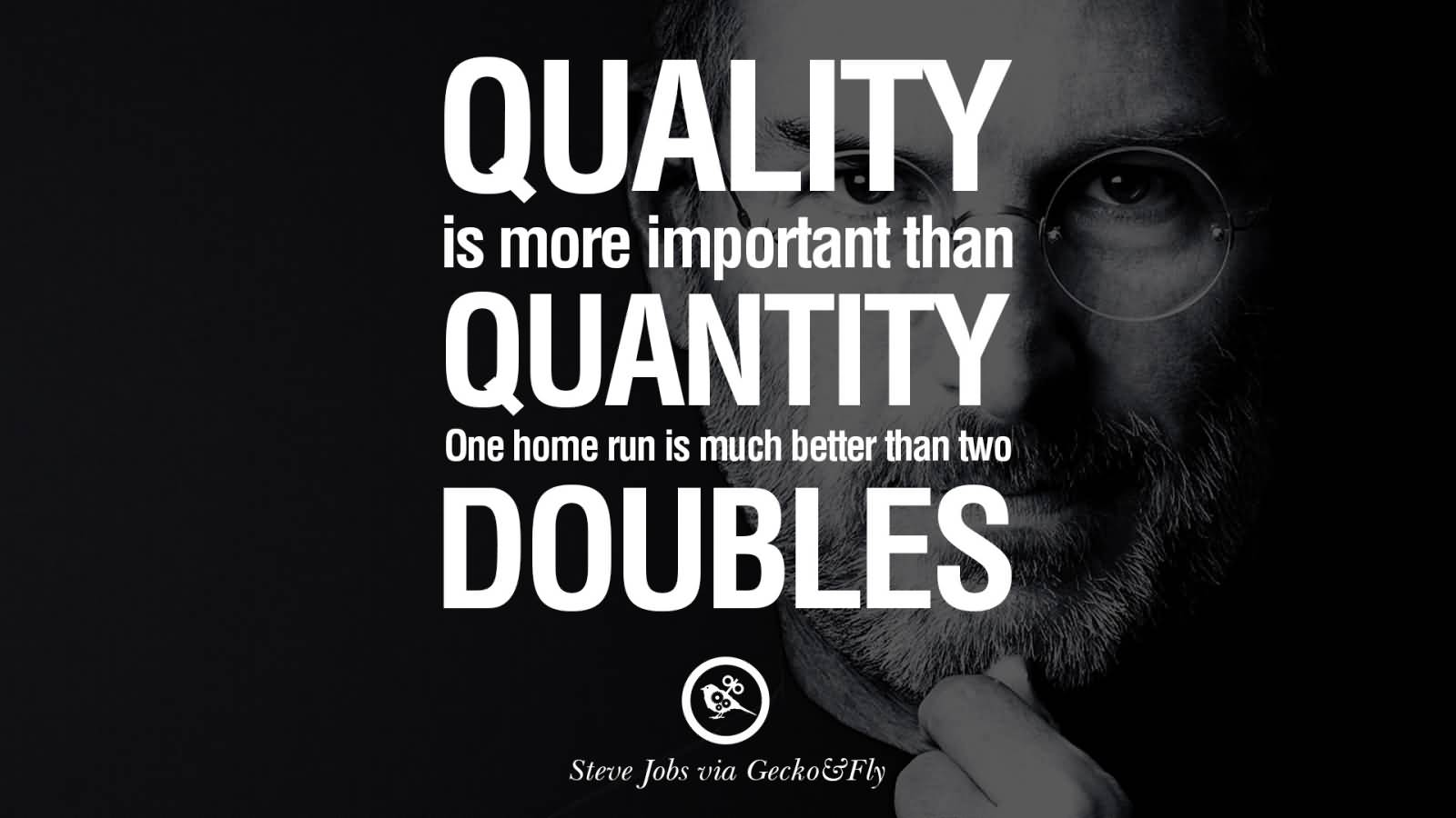 Quality is more important than quantity one home run is much better than two doubles.-Steve Jobs
