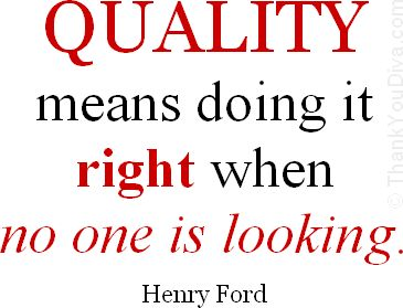 Quality means doing it right when no one is looking.Henry Ford