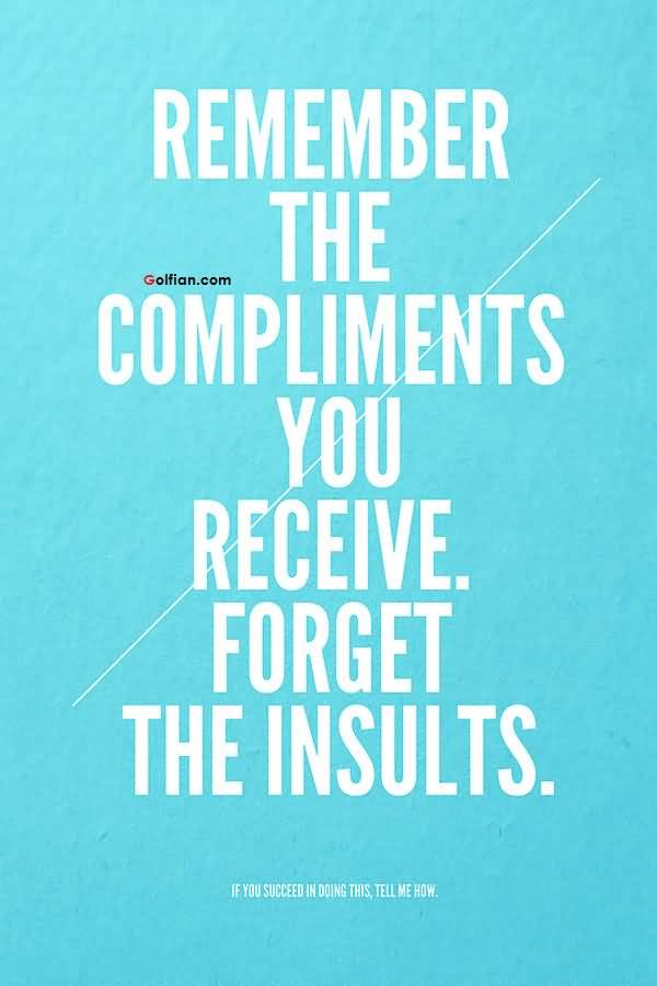Remember the compliments you receive, forget the insults