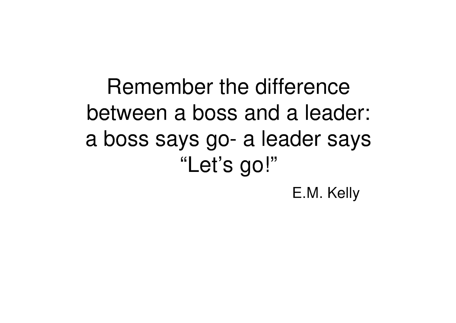 Remember the difference between a boss and a leader; a boss says 'Go!' – a leader says 'Let's go! - E.M. Kelly