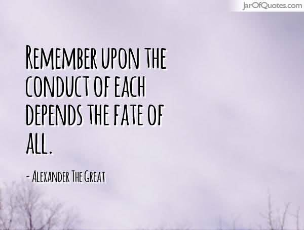 Remember upon the conduct of each depends the fate of all. Alexander the Great
