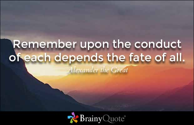 Remember upon the conduct of each depends the fate of all