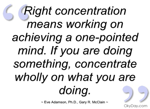 Right Concentration means working on achieving a one pointed mind - Eve Adamson