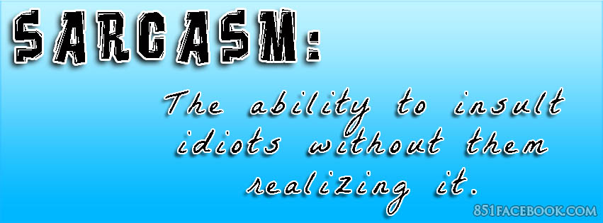 Sarcasm is the ability to insult idiots without them realizing it