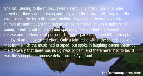 She sat listening to the music. It was a symphony of triumph. The notes flowed up, they spoke of rising and they were the rising itself,Ayn Rand