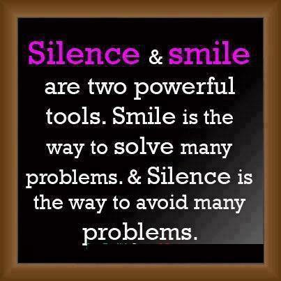 Silence & smile are two powerful tools. Smile is the way to solve many problems & Silence is the way to avoid many problems