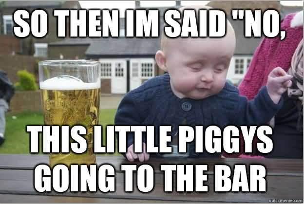 So Then Im Said No This Little Piggys Going To The Bar