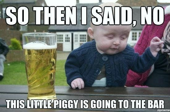 So then i said no this little piggy is going to the bar