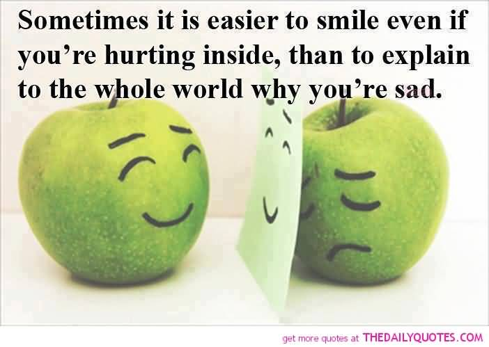 Sometimes, it's more easier to smile even if you're hurting inside than to explain to the whole world why you're sad