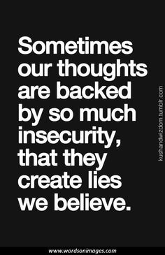 Sometimes our thoughts are backed by so much insecurity that