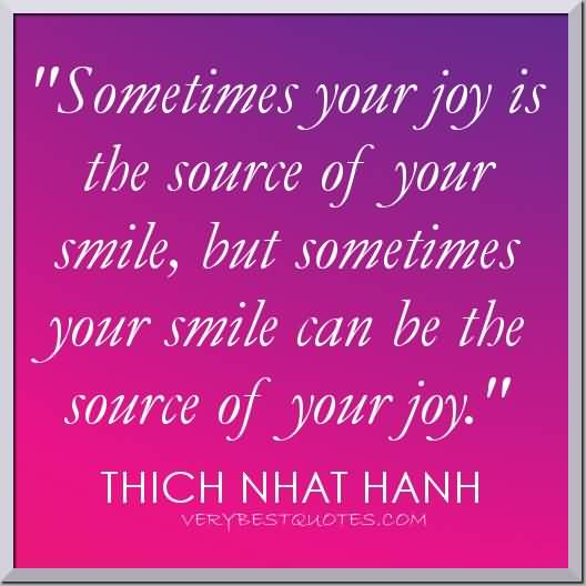 Sometimes your joy is the source of your smile, but sometimes your smile can be the source of your joy.-Thich Nhat Hanh