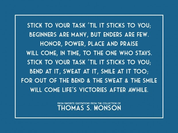 Stick To Your Task Til It Sticks To You Beginners Are Many, But Enders Are Few - Thomas S. Monson