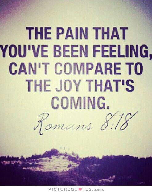 The Pain That You've Been Feeling Can't Compare To The Joy That's Coming