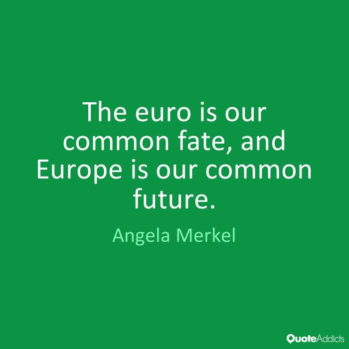 The euro is our common fate, and Europe is our common future. Angela Merkel