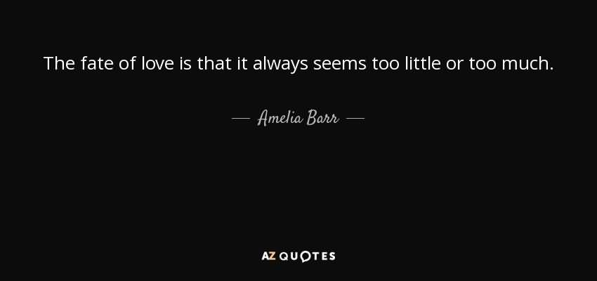 The fate of love is that it always seems too little or too much. Amelia Barr