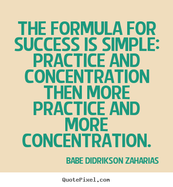 The formula for success is simple practice and concentration - Babe Didrikson Zaharias