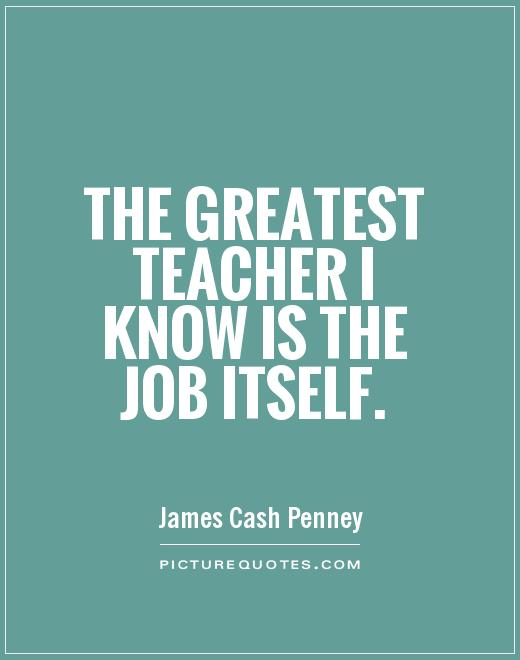 The greatest teacher i know is the job itself.James Cash Penney