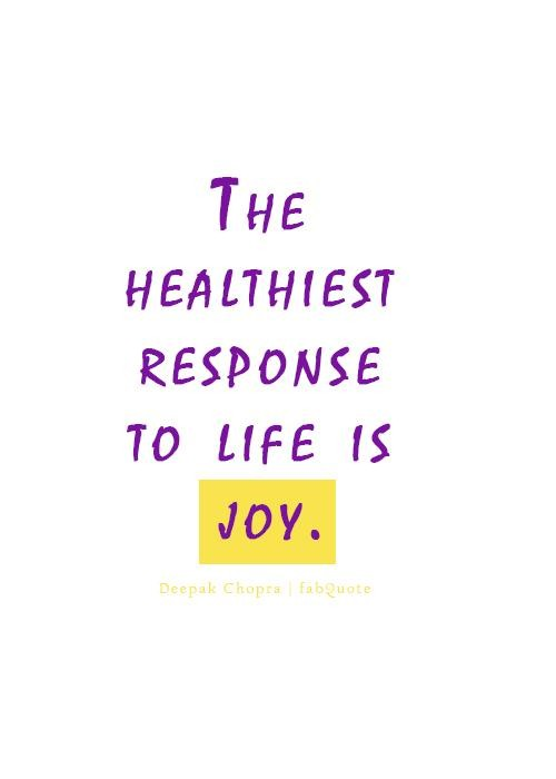 The healthiest response to life is joy.Deepak Chopra
