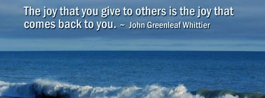 The joy that you give to others is the joy that comes back to you.John-Greenleaf Whittier