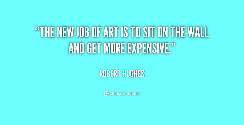 The new job of art is to sit on the wall and get more expensive.Robert Hughes