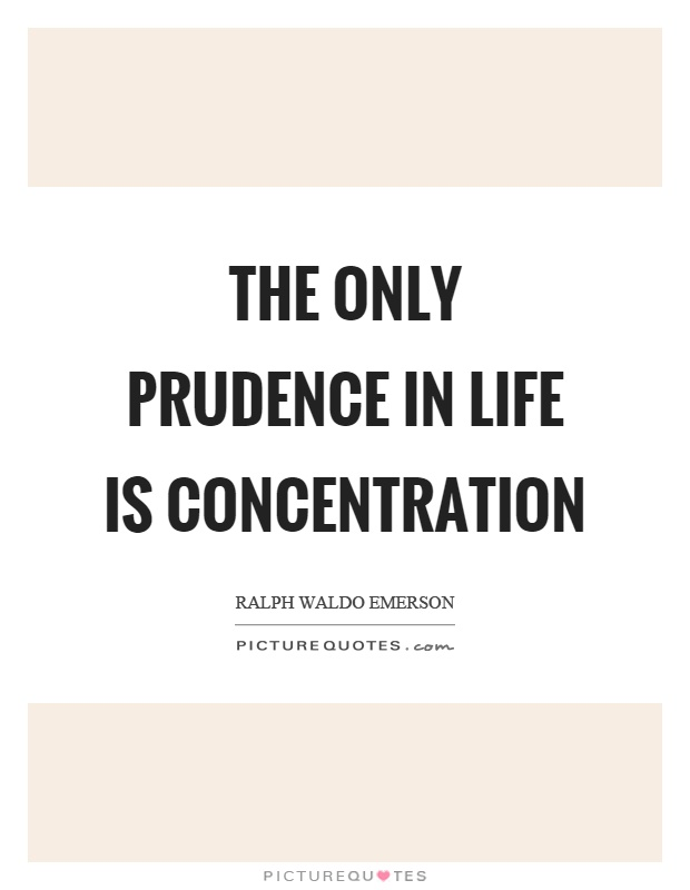 The only prudence in life is concentration - Ralph Waldo Emerson