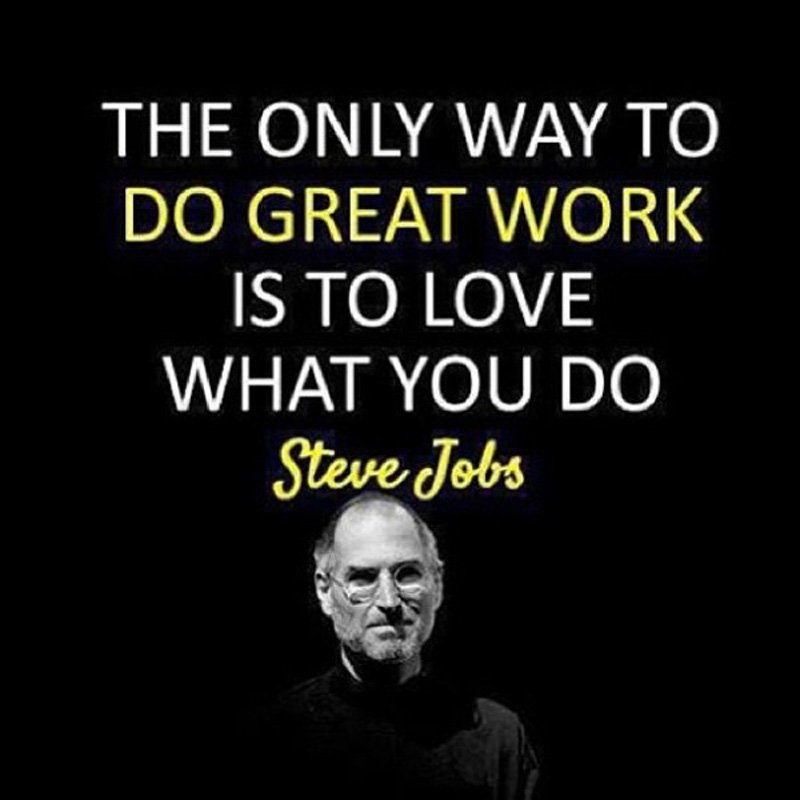 The only way to do great work is to love what you do.Steve Jobs