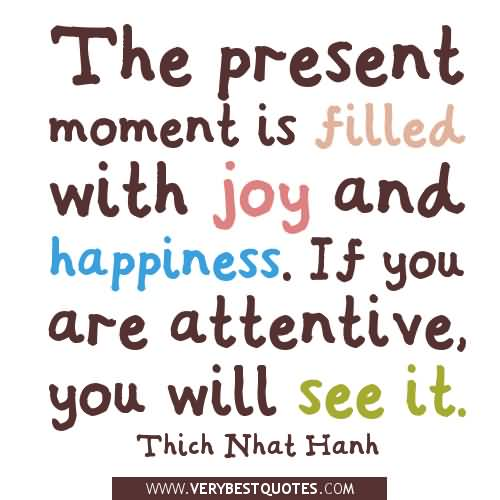 The present moment is filled with joy and happiness. If you are attentive, you will see it.Thich Nhat Hanh