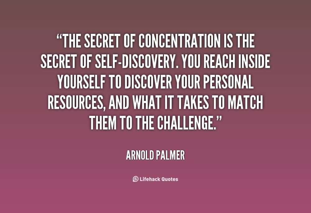 The secret of concentration is the secret of self discovery - Arnold Palmer